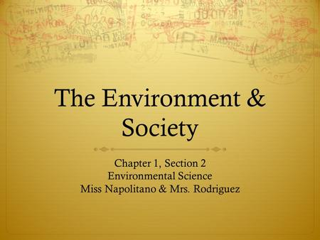The Environment & Society Chapter 1, Section 2 Environmental Science Miss Napolitano & Mrs. Rodriguez.
