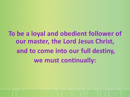 To be a loyal and obedient follower of our master, the Lord Jesus Christ, and to come into our full destiny, we must continually: