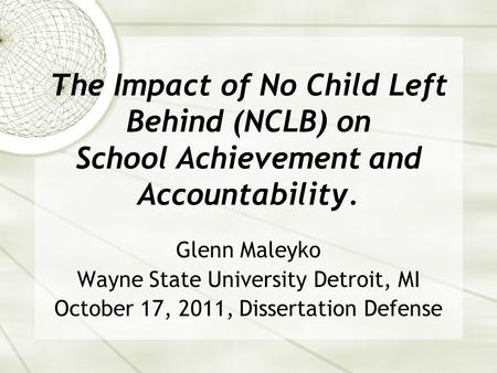 The Impact of No Child Left Behind (NCLB) on School Achievement and Accountability. Glenn Maleyko Wayne State University Detroit, MI October 17, 2011,