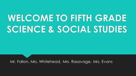 WELCOME TO FIFTH GRADE SCIENCE & SOCIAL STUDIES Mr. Fallon, Mrs. Whitehead, Mrs. Rasavage, Mrs. Evans.