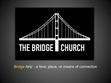 Bridge /brij/ - a time, place, or means of connection.