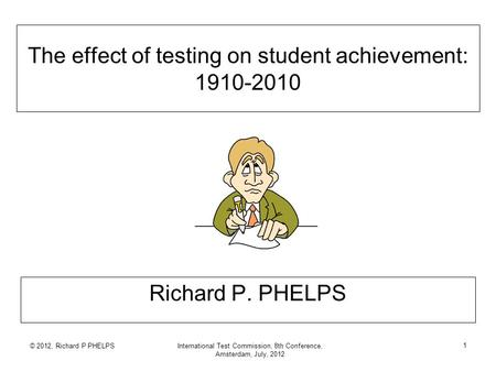 © 2012, Richard P PHELPSInternational Test Commission, 8th Conference, Amsterdam, July, 2012 1 The effect of testing on student achievement: 1910-2010.