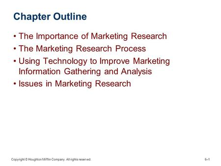 Copyright © Houghton Mifflin Company. All rights reserved. 6–16–1 Chapter Outline The Importance of Marketing Research The Marketing Research Process Using.