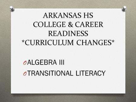 ARKANSAS HS COLLEGE & CAREER READINESS *CURRICULUM CHANGES* O ALGEBRA III O TRANSITIONAL LITERACY.