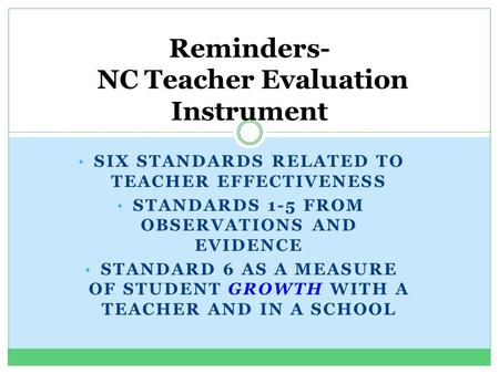 SIX STANDARDS RELATED TO TEACHER EFFECTIVENESS STANDARDS 1-5 FROM OBSERVATIONS AND EVIDENCE STANDARD 6 AS A MEASURE OF STUDENT GROWTH WITH A TEACHER AND.