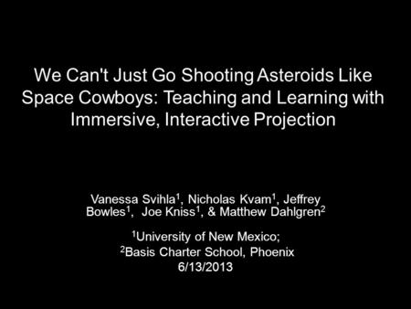 We Can't Just Go Shooting Asteroids Like Space Cowboys: Teaching and Learning with Immersive, Interactive Projection Vanessa Svihla 1, Nicholas Kvam 1,