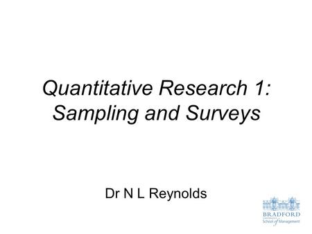Quantitative Research 1: Sampling and Surveys Dr N L Reynolds.