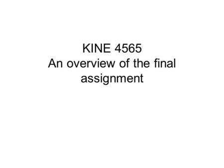 KINE 4565 An overview of the final assignment. This week An overview of the first sections of the paper.
