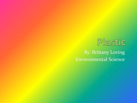 By: Brittany Loving Environmental Science. What can plastic to do the earth? Plastic bags and bottles, like all forms of plastic, create significant environmental.