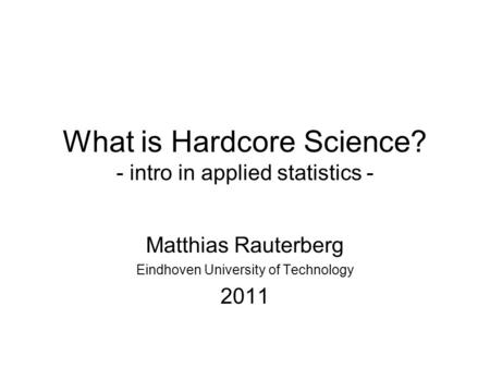 What is Hardcore Science? - intro in applied statistics - Matthias Rauterberg Eindhoven University of Technology 2011.