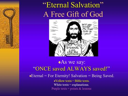 "Eternal Salvation ""Eternal Salvation"" A Free Gift of God ONCE saved ALWAYS saved!  As we say: ""ONCE saved ALWAYS saved!""  Eternal = For Eternity! Salvation."