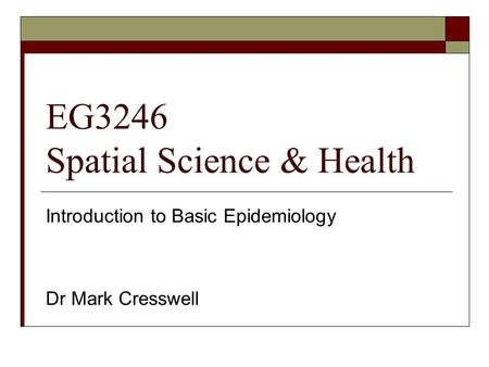 EG3246 Spatial Science & Health Introduction to Basic Epidemiology Dr Mark Cresswell.