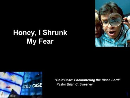 "1 Pastor Brian C. Sweeney Honey, I Shrunk My Fear ""Cold Case: Encountering the Risen Lord"""