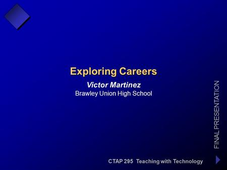 CTAP 295 Teaching with Technology FINAL PRESENTATION Victor Martinez Exploring Careers Brawley Union High School.