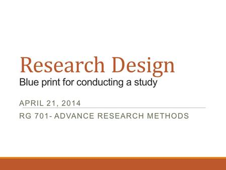 Research Design Blue print for conducting a study APRIL 21, 2014 RG 701- ADVANCE RESEARCH METHODS.