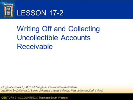 CENTURY 21 ACCOUNTING © Thomson/South-Western LESSON 17-2 Writing Off and Collecting Uncollectible Accounts Receivable Original created by M.C. McLaughlin,