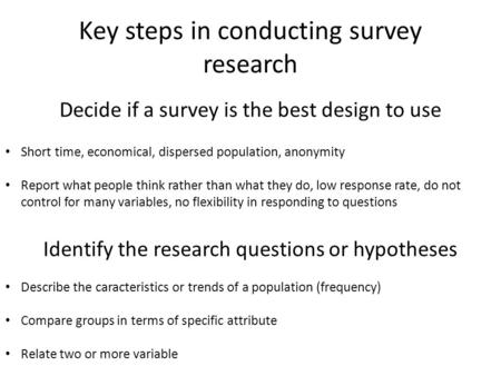 Key steps in conducting survey research Decide if a survey is the best design to use Short time, economical, dispersed population, anonymity Report what.