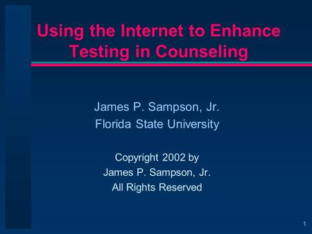 1 Using the Internet to Enhance Testing in Counseling James P. Sampson, Jr. Florida State University Copyright 2002 by James P. Sampson, Jr. All Rights.