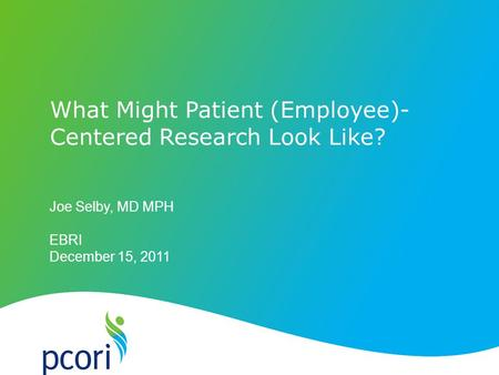 Joe Selby, MD MPH EBRI December 15, 2011 What Might Patient (Employee)- Centered Research Look Like?