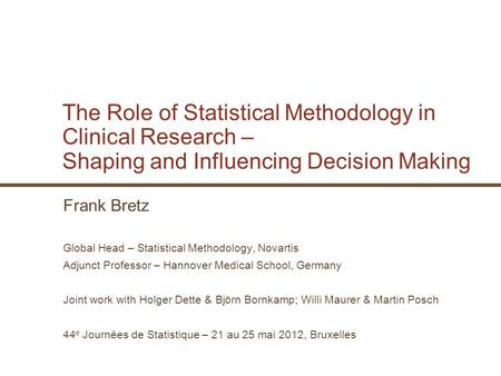 The Role of Statistical Methodology in Clinical Research – Shaping and Influencing Decision Making Frank Bretz Global Head – Statistical Methodology, Novartis.