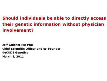 Should individuals be able to directly access their genetic information without physician involvement? Jeff Gulcher MD PhD Chief Scientific Officer and.