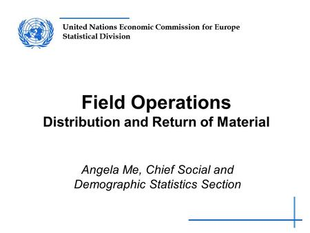 United Nations Economic Commission for Europe Statistical Division Field Operations Distribution and Return of Material Angela Me, Chief Social and Demographic.