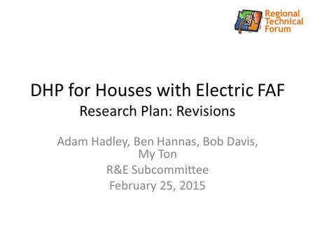 DHP for Houses with Electric FAF Research Plan: Revisions Adam Hadley, Ben Hannas, Bob Davis, My Ton R&E Subcommittee February 25, 2015.
