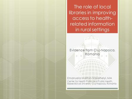The role of local libraries in improving access to health- related information in rural settings Emanuela Marton-Vasarhelyi, MA Center for Health Policy.
