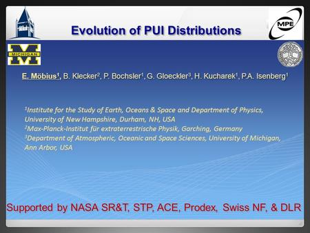 Evolution of PUI Distributions E. Möbius 1, B. Klecker 2, P. Bochsler 1, G. Gloeckler 3, H. Kucharek 1, P.A. Isenberg 1 1 Institute for the Study of Earth,