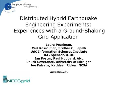 Distributed Hybrid Earthquake Engineering Experiments: Experiences with a Ground-Shaking Grid Application Laura Pearlman, Carl Kesselman, Sridhar Gullapalli.
