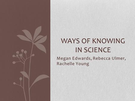Megan Edwards, Rebecca Ulmer, Rachelle Young WAYS OF KNOWING IN SCIENCE.