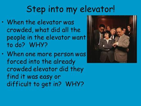 Step into my elevator! When the elevator was crowded, what did all the people in the elevator want to do? WHY? When one more person was forced into the.