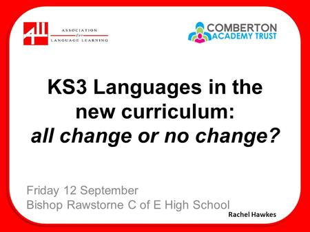 KS3 Languages in the new curriculum: all change or no change? Friday 12 September Bishop Rawstorne C of E High School Rachel Hawkes.