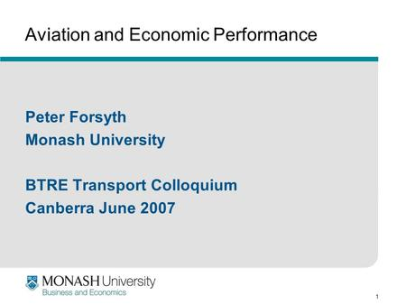 1 Aviation and Economic Performance Peter Forsyth Monash University BTRE Transport Colloquium Canberra June 2007.