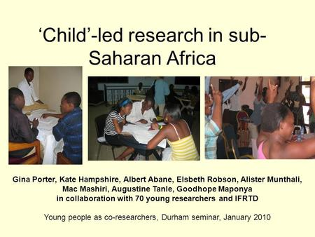 'Child'-led research in sub- Saharan Africa Gina Porter, Kate Hampshire, Albert Abane, Elsbeth Robson, Alister Munthali, Mac Mashiri, Augustine Tanle,
