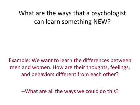 What are the ways that a psychologist can learn something NEW? Example: We want to learn the differences between men and women. How are their thoughts,