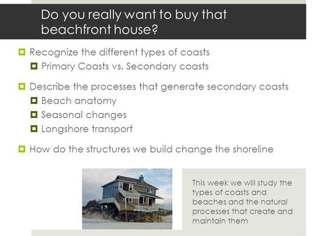 Do you really want to buy that beachfront house?  Recognize the different types of coasts  Primary Coasts vs. Secondary coasts  Describe the processes.