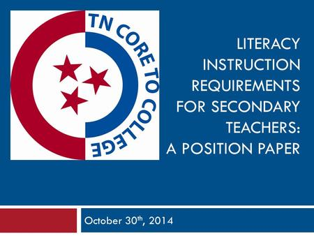 LITERACY INSTRUCTION REQUIREMENTS FOR SECONDARY TEACHERS: A POSITION PAPER October 30 th, 2014.