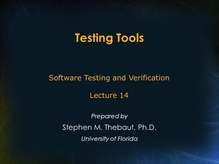 Testing Tools Prepared by Stephen M. Thebaut, Ph.D. University of Florida Software Testing and Verification Lecture 14.