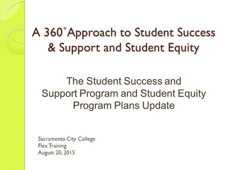 A 360˚Approach to Student Success & Support and Student Equity The Student Success and Support Program and Student Equity Program Plans Update Sacramento.