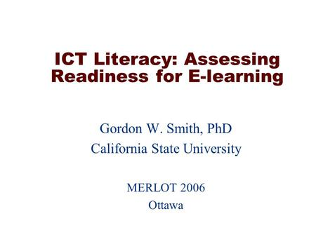 ICT Literacy: Assessing Readiness for E-learning Gordon W. Smith, PhD California State University MERLOT 2006 Ottawa.