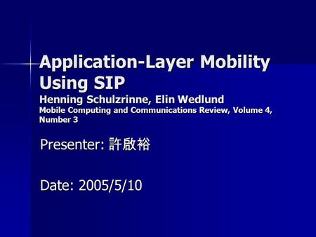 Application-Layer Mobility Using SIP Henning Schulzrinne, Elin Wedlund Mobile Computing and Communications Review, Volume 4, Number 3 Presenter: 許啟裕 Date: