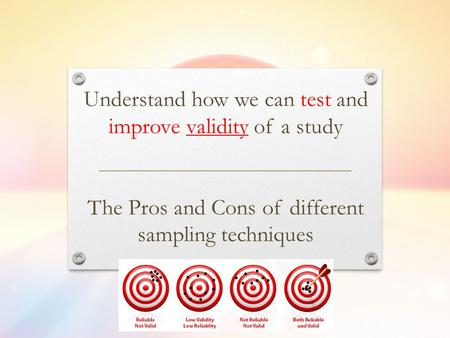 Understand how we can test and improve validity of a study The Pros and Cons of different sampling techniques.