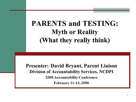 1 PARENTS and TESTING: Myth or Reality (What they really think) Presenter: David Bryant, Parent Liaison Division of Accountability Services, NCDPI 2008.