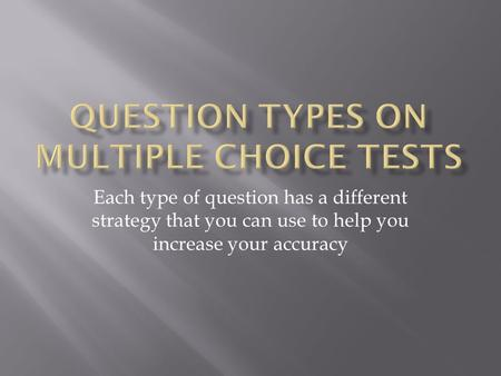 Each type of question has a different strategy that you can use to help you increase your accuracy.