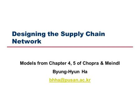 Designing the Supply Chain Network Models from Chapter 4, 5 of Chopra & Meindl Byung-Hyun Ha