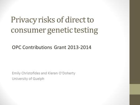 Privacy risks of direct to consumer genetic testing Emily Christofides and Kieran O'Doherty University of Guelph OPC Contributions Grant 2013-2014.