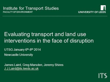 Institute for Transport Studies FACULTY OF ENVIRONMENT Evaluating transport and land use interventions in the face of disruption UTSG January 6 th -8 th.