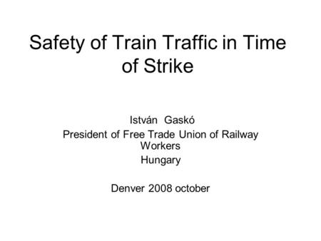 Safety of Train Traffic in Time of Strike István Gaskó President of Free Trade Union of Railway Workers Hungary Denver 2008 october.