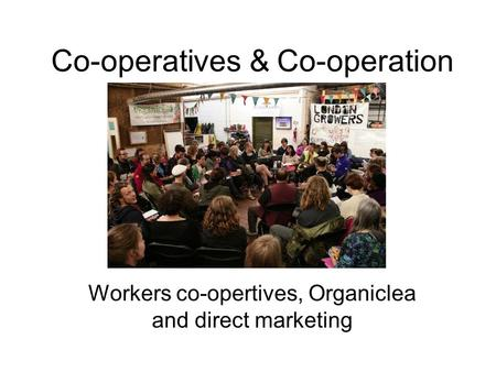 Co-operatives & Co-operation Workers co-opertives, Organiclea and direct marketing.